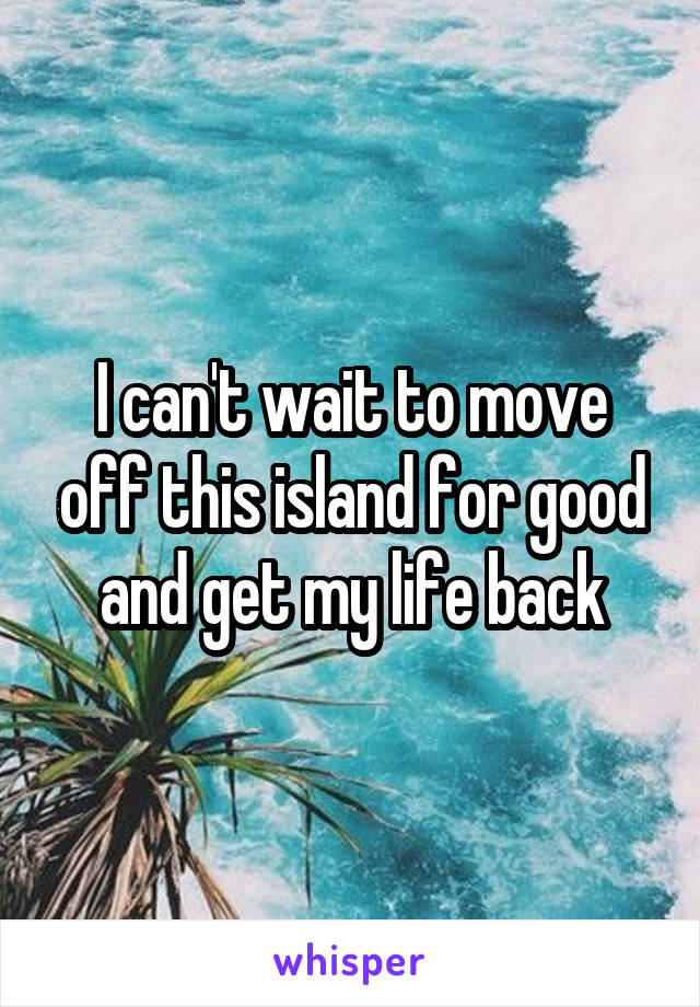 I can't wait to move off this island for good and get my life back
