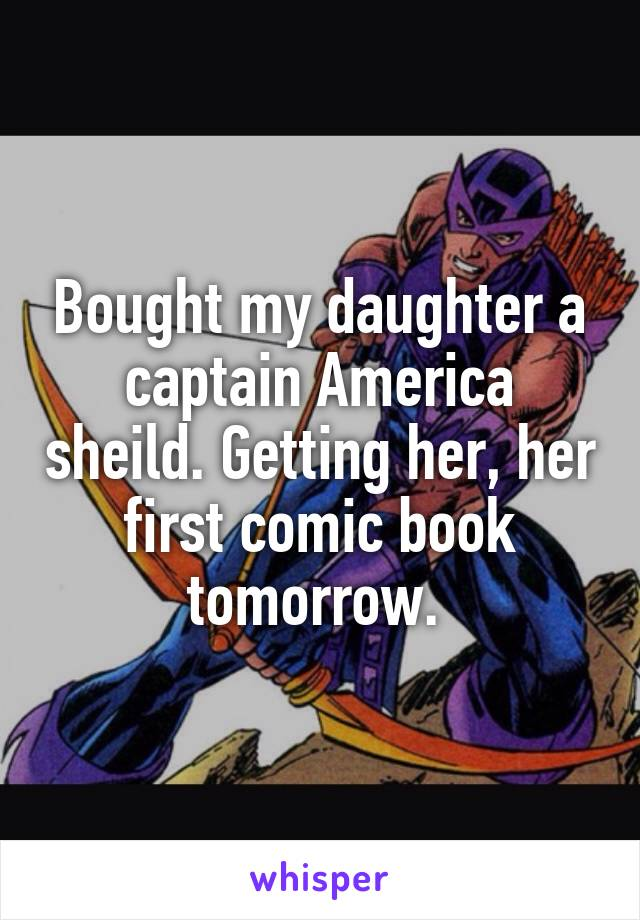 Bought my daughter a captain America sheild. Getting her, her first comic book tomorrow.