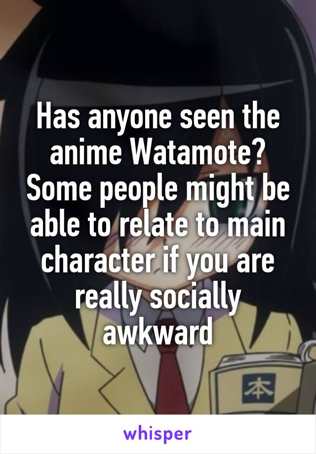 Has anyone seen the anime Watamote? Some people might be able to relate to main character if you are really socially awkward