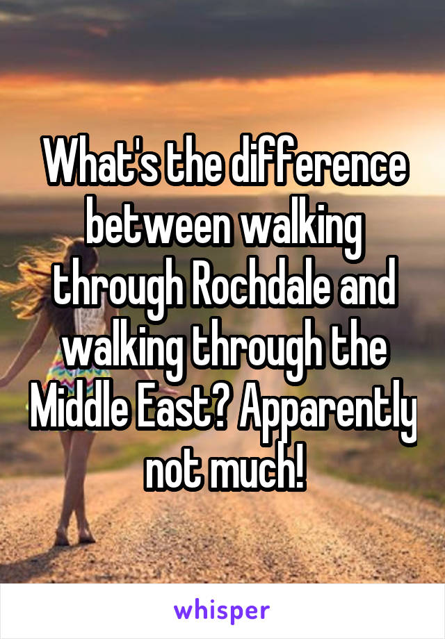 What's the difference between walking through Rochdale and walking through the Middle East? Apparently not much!
