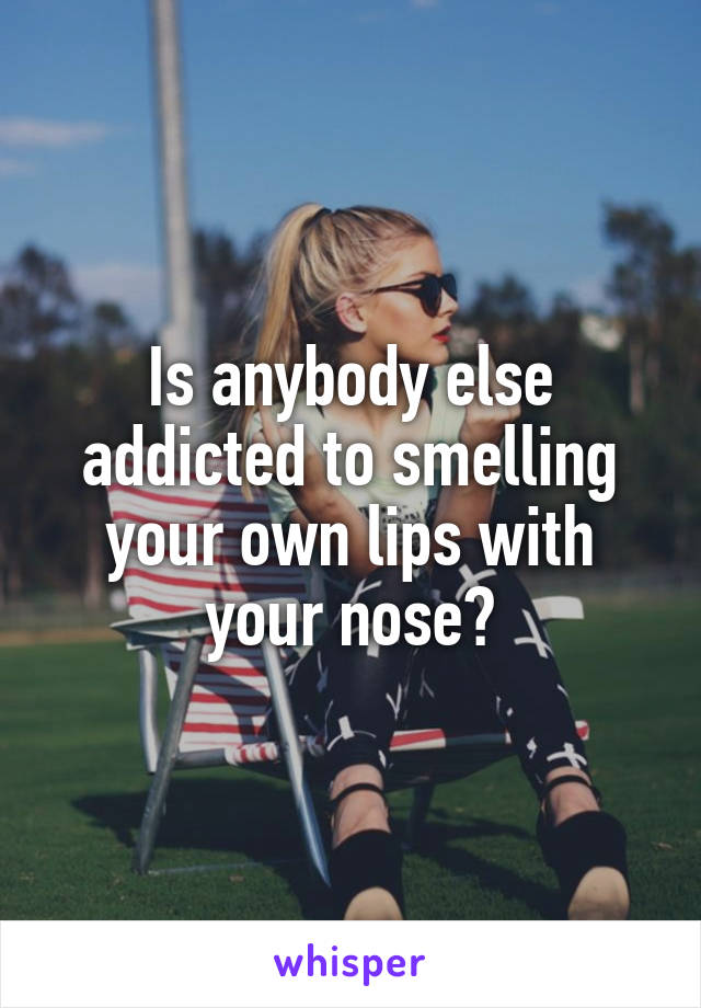 Is anybody else addicted to smelling your own lips with your nose?