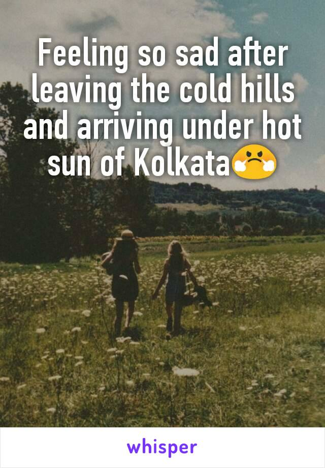 Feeling so sad after leaving the cold hills and arriving under hot sun of Kolkata😤