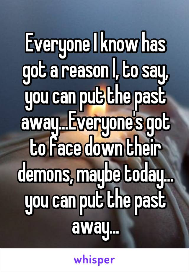 Everyone I know has got a reason l, to say, you can put the past away...Everyone's got to face down their demons, maybe today... you can put the past away...