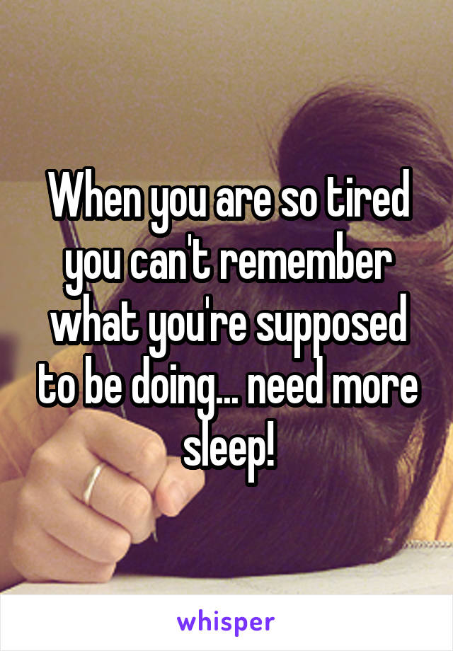 When you are so tired you can't remember what you're supposed to be doing... need more sleep!
