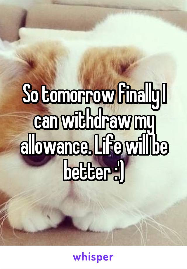 So tomorrow finally I can withdraw my allowance. Life will be better :')