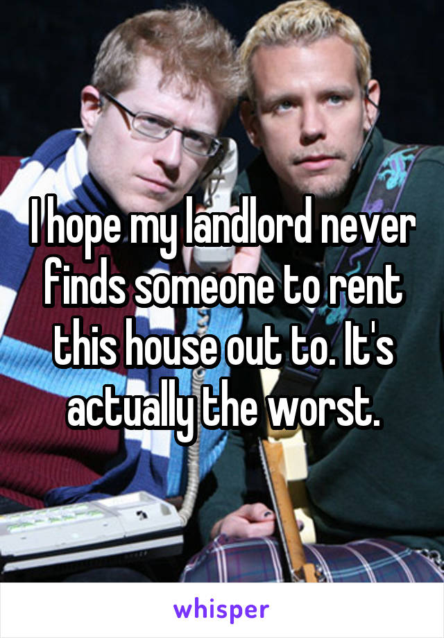 I hope my landlord never finds someone to rent this house out to. It's actually the worst.