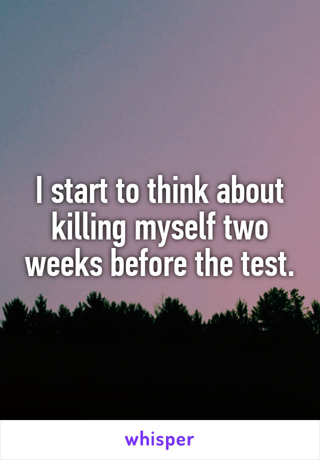 I start to think about killing myself two weeks before the test.