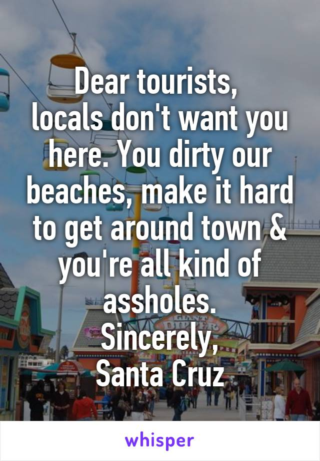 Dear tourists,  locals don't want you here. You dirty our beaches, make it hard to get around town & you're all kind of assholes. Sincerely, Santa Cruz