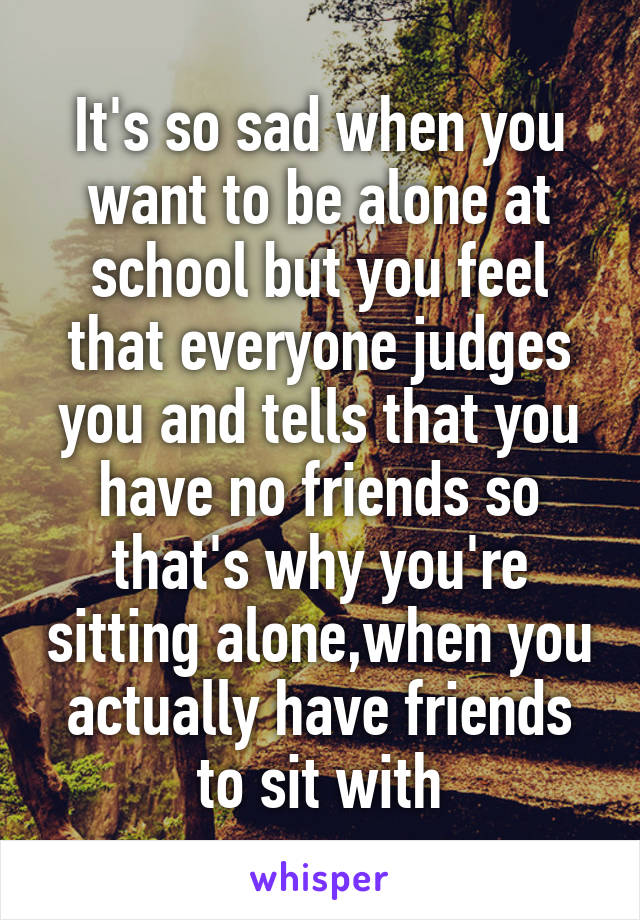 It's so sad when you want to be alone at school but you feel that everyone judges you and tells that you have no friends so that's why you're sitting alone,when you actually have friends to sit with