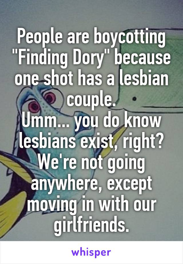 """People are boycotting """"Finding Dory"""" because one shot has a lesbian couple. Umm... you do know lesbians exist, right? We're not going anywhere, except moving in with our girlfriends."""