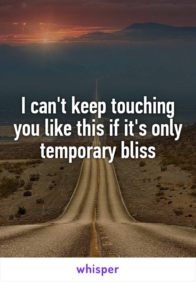 I can't keep touching you like this if it's only temporary bliss