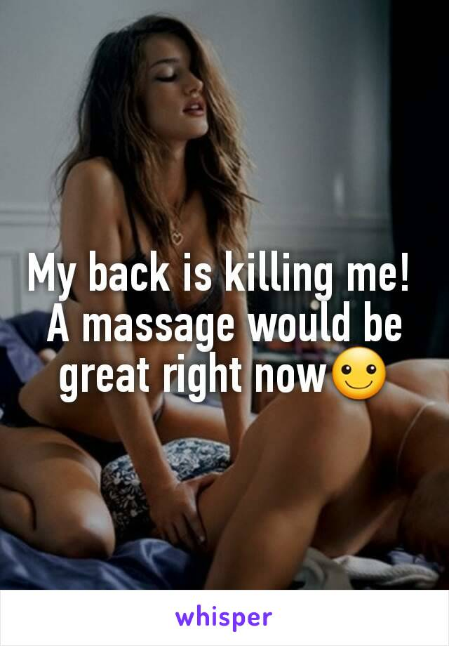 My back is killing me!  A massage would be great right now☺