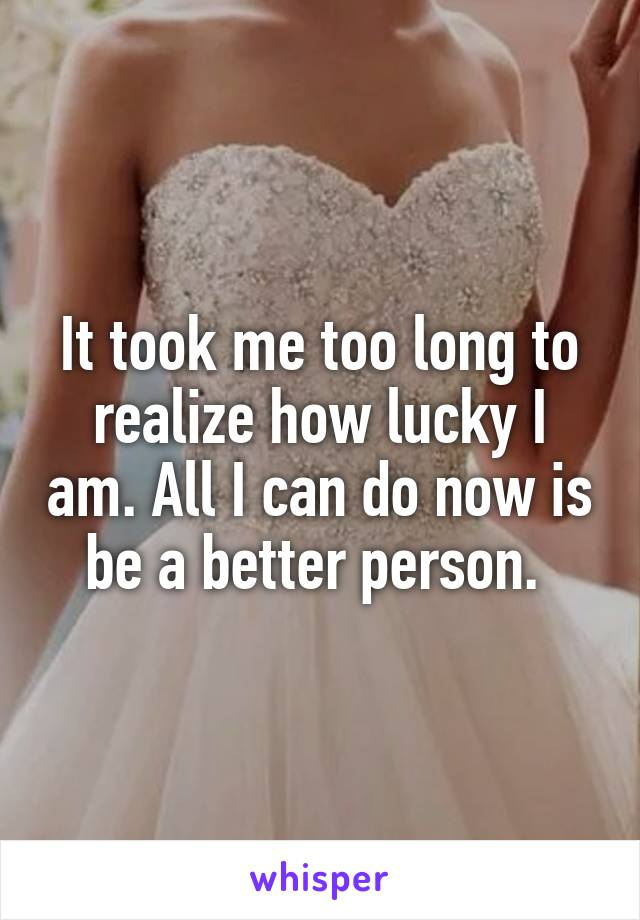 It took me too long to realize how lucky I am. All I can do now is be a better person.