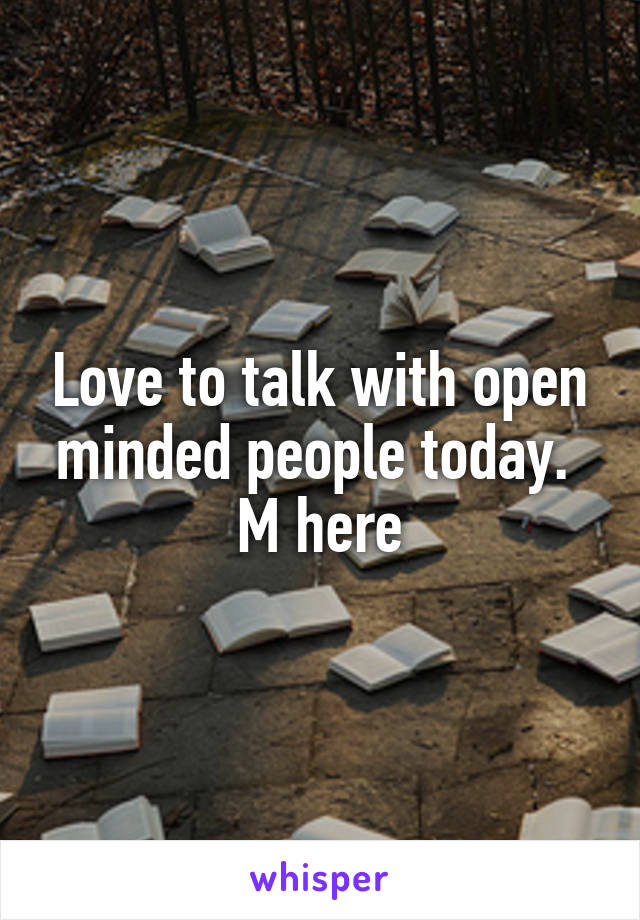 Love to talk with open minded people today.  M here