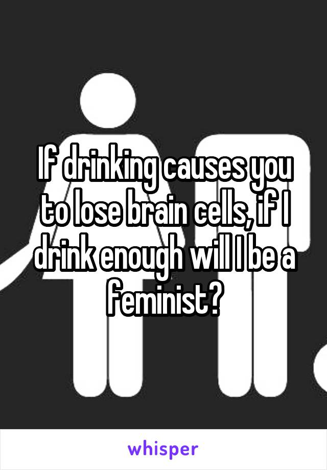 If drinking causes you to lose brain cells, if I drink enough will I be a feminist?