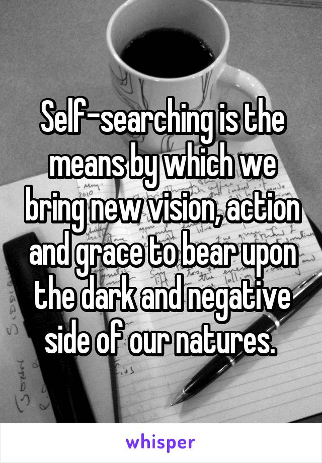 Self-searching is the means by which we bring new vision, action and grace to bear upon the dark and negative side of our natures.