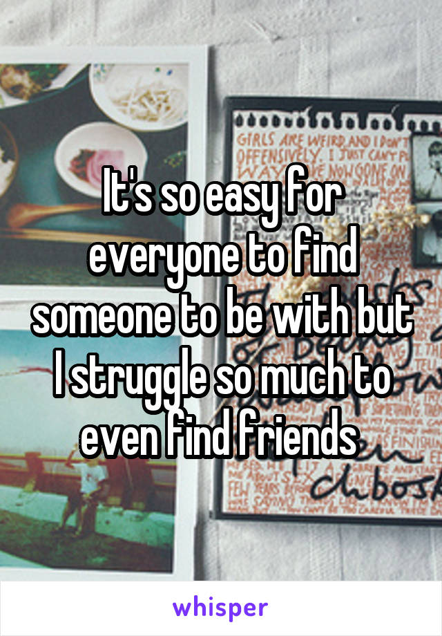 It's so easy for everyone to find someone to be with but I struggle so much to even find friends
