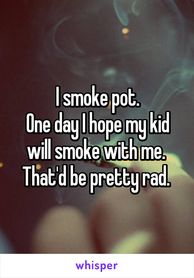I smoke pot. One day I hope my kid will smoke with me.  That'd be pretty rad.