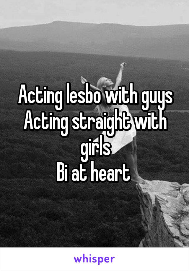 Acting lesbo with guys Acting straight with girls Bi at heart