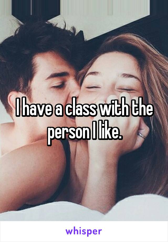 I have a class with the person I like.