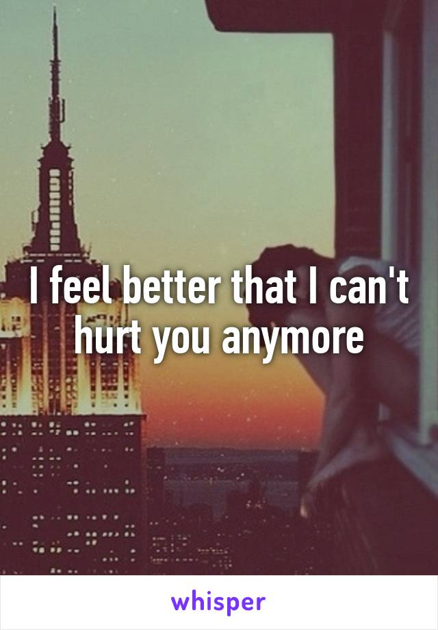 I feel better that I can't hurt you anymore