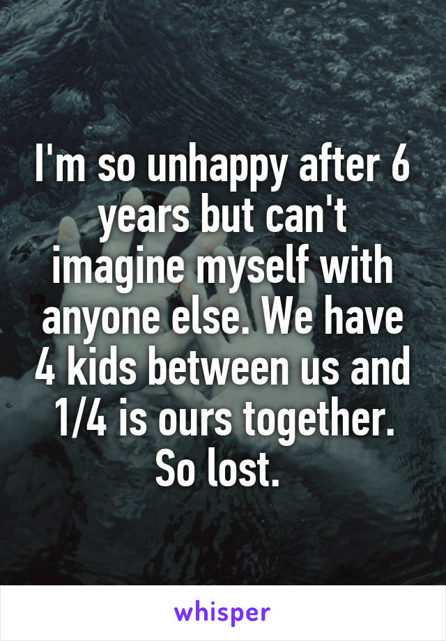 I'm so unhappy after 6 years but can't imagine myself with anyone else. We have 4 kids between us and 1/4 is ours together. So lost.