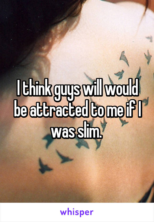 I think guys will would be attracted to me if I was slim.