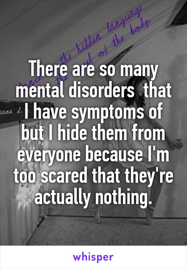 There are so many mental disorders  that I have symptoms of but I hide them from everyone because I'm too scared that they're actually nothing.