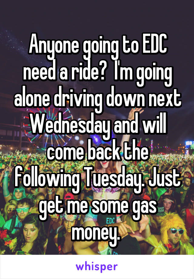 Anyone going to EDC need a ride?  I'm going alone driving down next Wednesday and will come back the following Tuesday. Just get me some gas money.