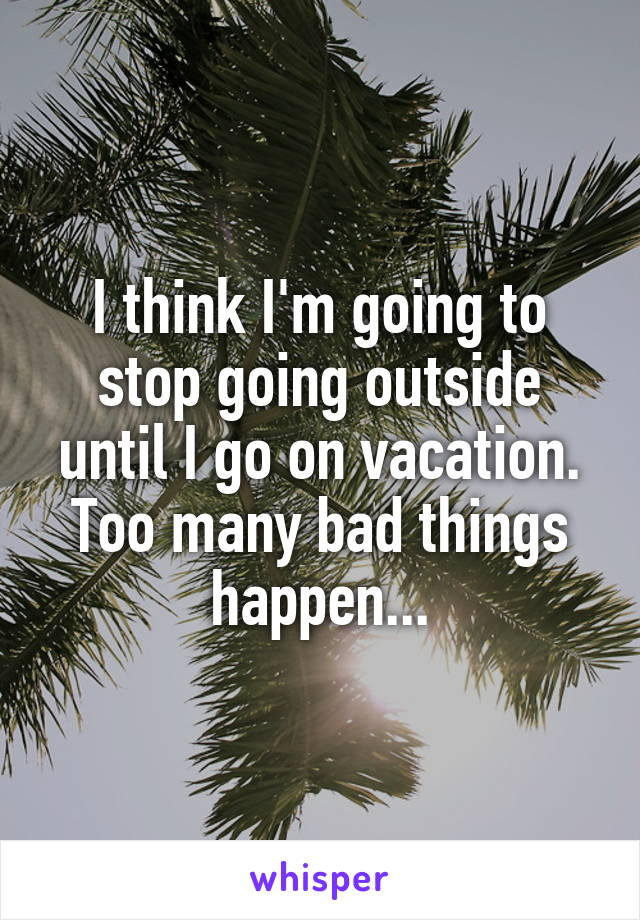 I think I'm going to stop going outside until I go on vacation. Too many bad things happen...