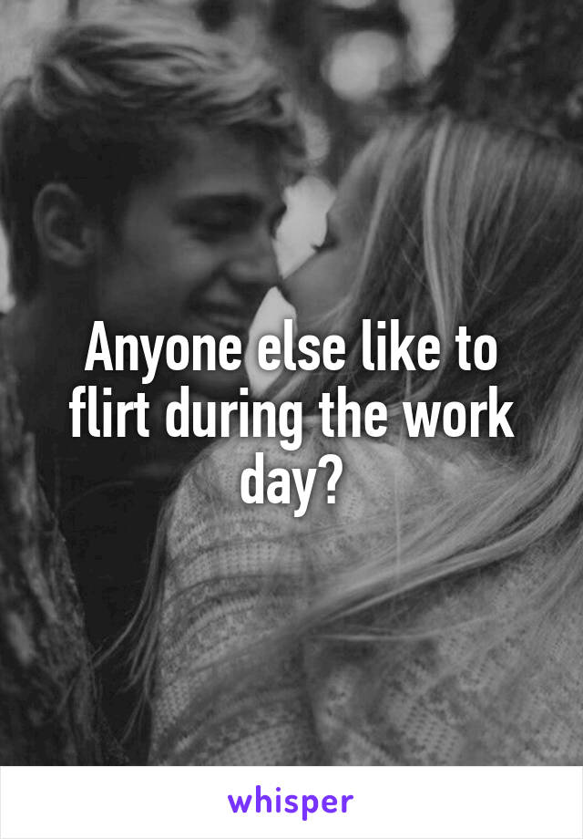 Anyone else like to flirt during the work day?