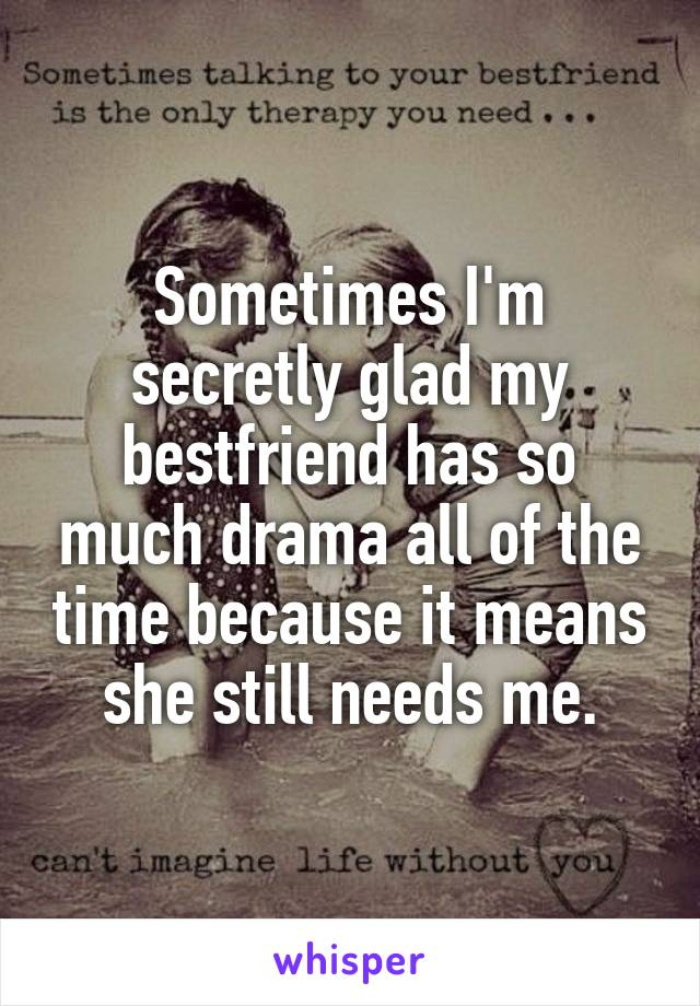 Sometimes I'm secretly glad my bestfriend has so much drama all of the time because it means she still needs me.