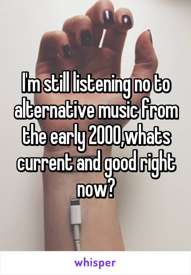 I'm still listening no to alternative music from the early 2000,whats current and good right now?
