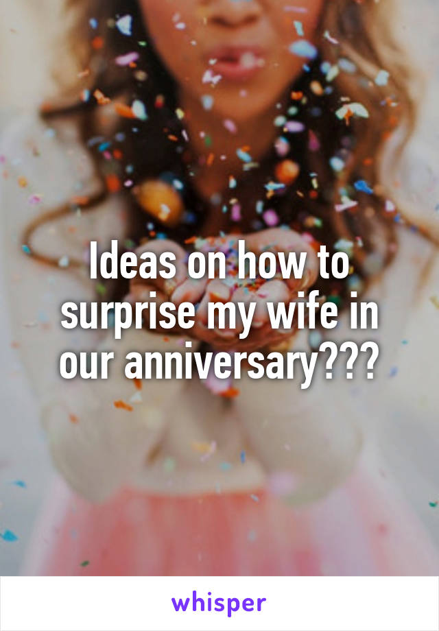 Ideas on how to surprise my wife in our anniversary???