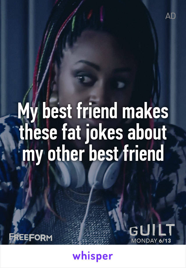 My best friend makes these fat jokes about my other best friend