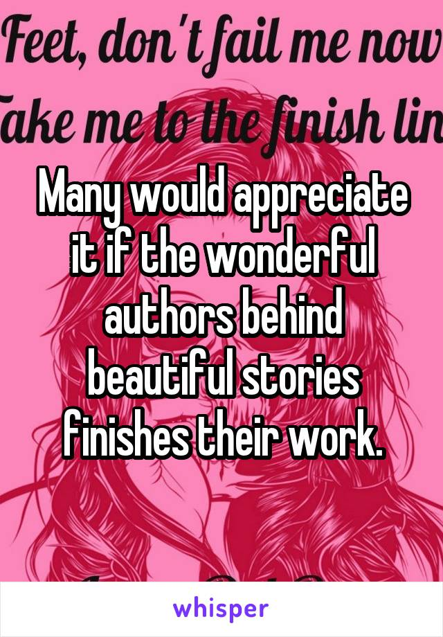 Many would appreciate it if the wonderful authors behind beautiful stories finishes their work.
