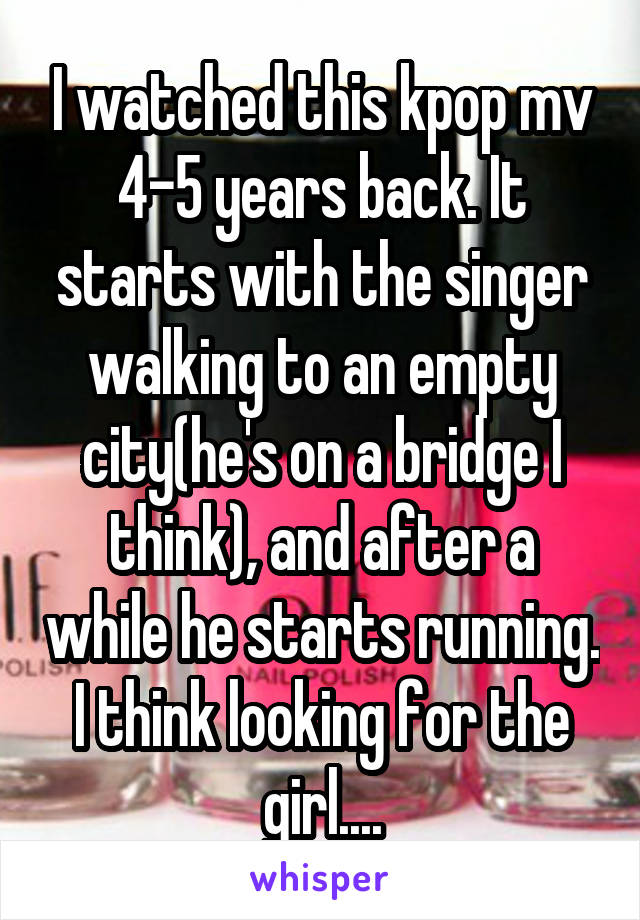 I watched this kpop mv 4-5 years back. It starts with the singer walking to an empty city(he's on a bridge I think), and after a while he starts running. I think looking for the girl....
