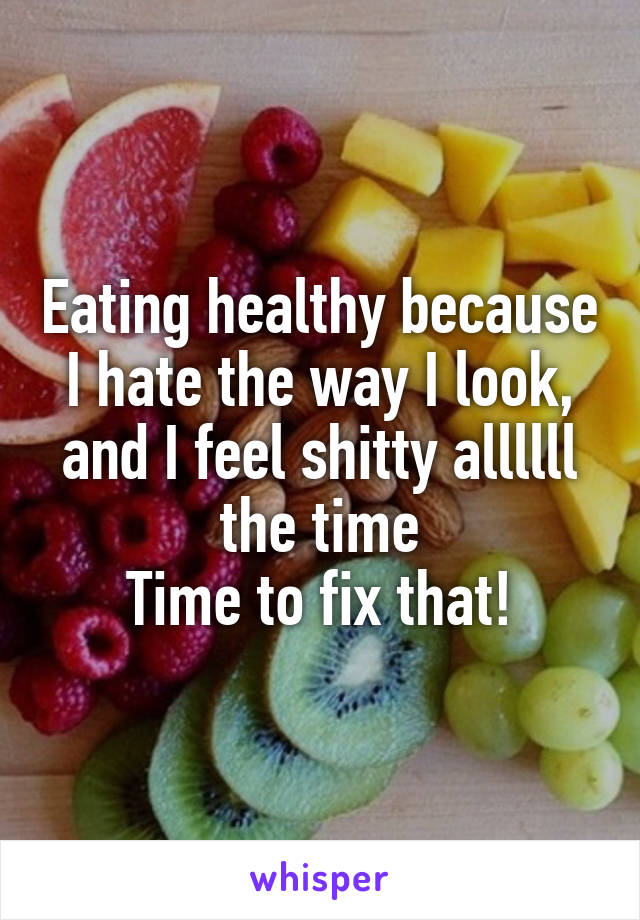 Eating healthy because I hate the way I look, and I feel shitty allllll the time Time to fix that!