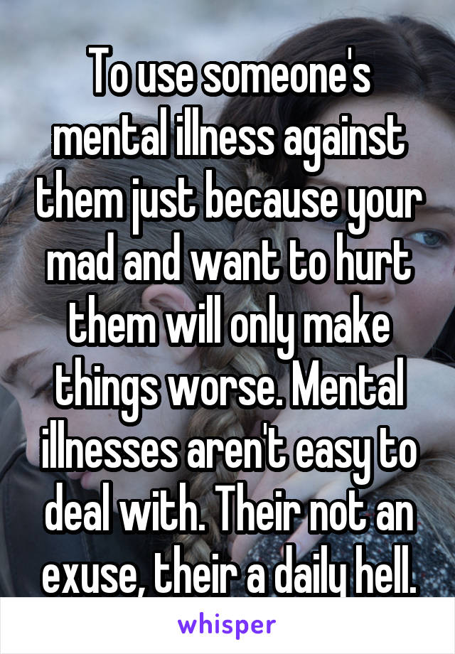 To use someone's mental illness against them just because your mad and want to hurt them will only make things worse. Mental illnesses aren't easy to deal with. Their not an exuse, their a daily hell.