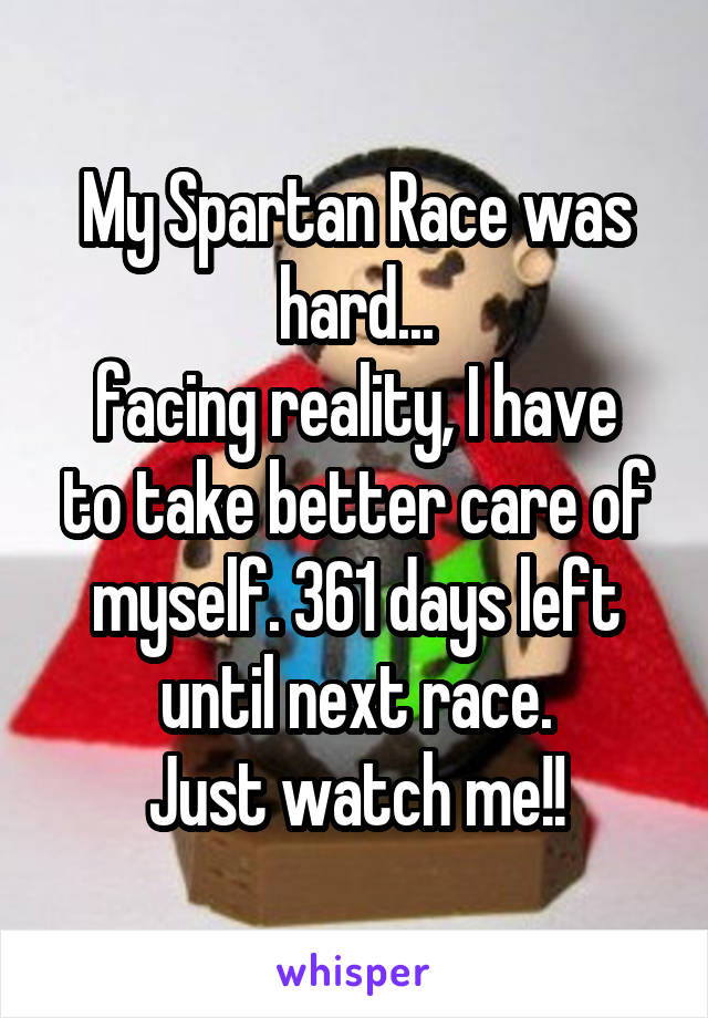 My Spartan Race was hard... facing reality, I have to take better care of myself. 361 days left until next race. Just watch me!!
