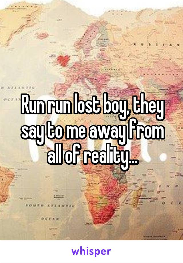 Run run lost boy, they say to me away from all of reality...