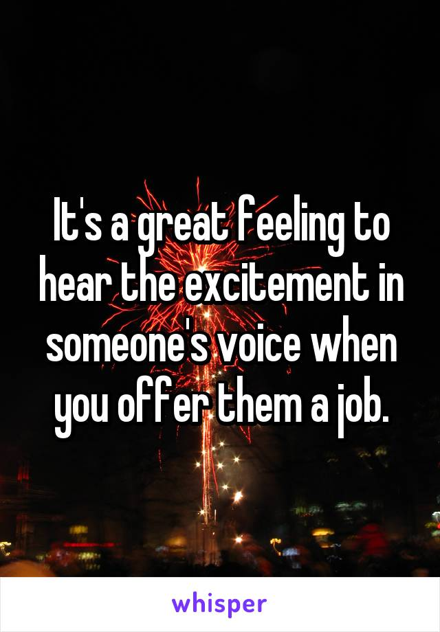 It's a great feeling to hear the excitement in someone's voice when you offer them a job.