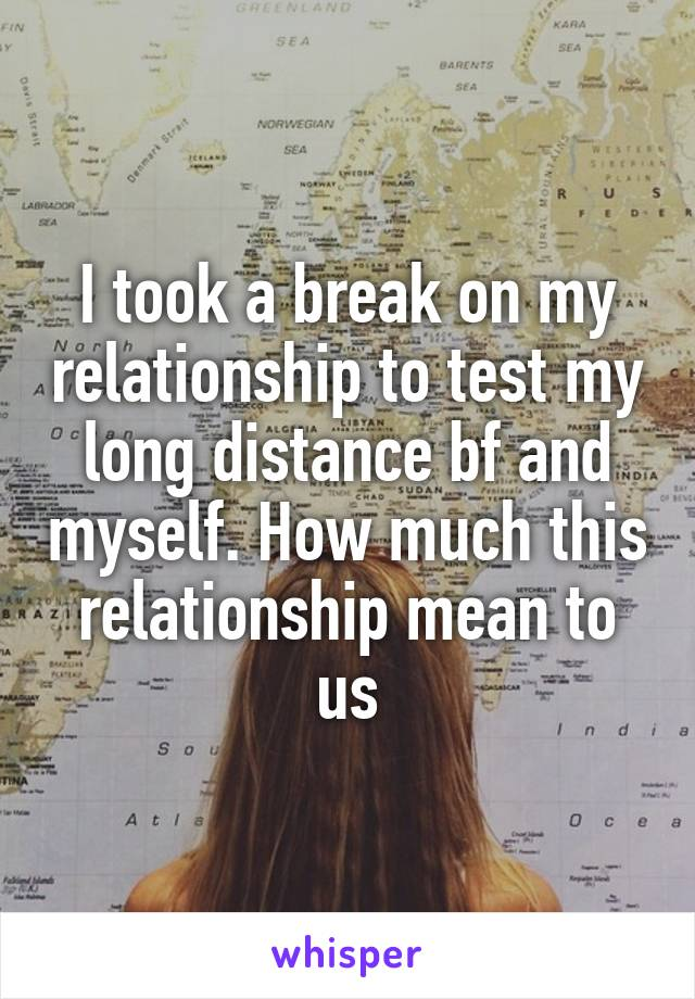 I took a break on my relationship to test my long distance bf and myself. How much this relationship mean to us