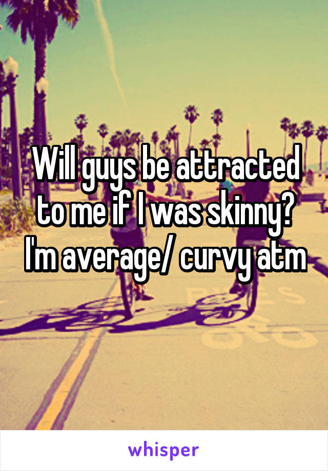 Will guys be attracted to me if I was skinny? I'm average/ curvy atm