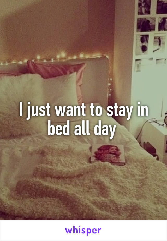 I just want to stay in bed all day
