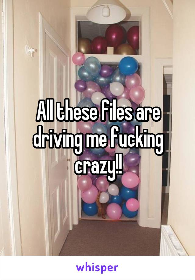 All these files are driving me fucking crazy!!
