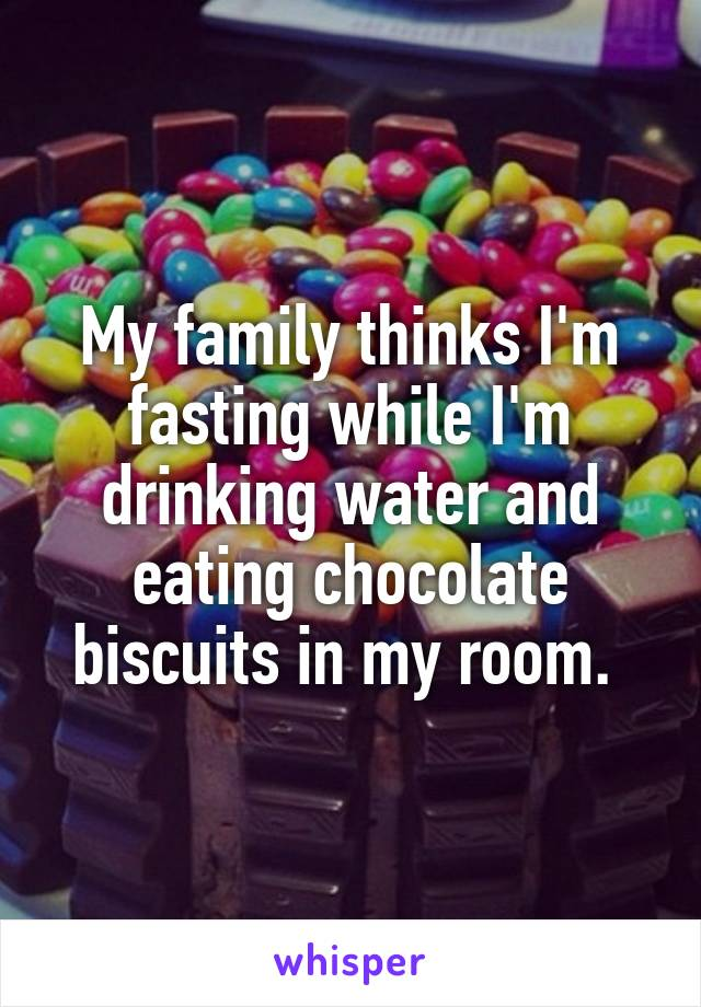 My family thinks I'm fasting while I'm drinking water and eating chocolate biscuits in my room.