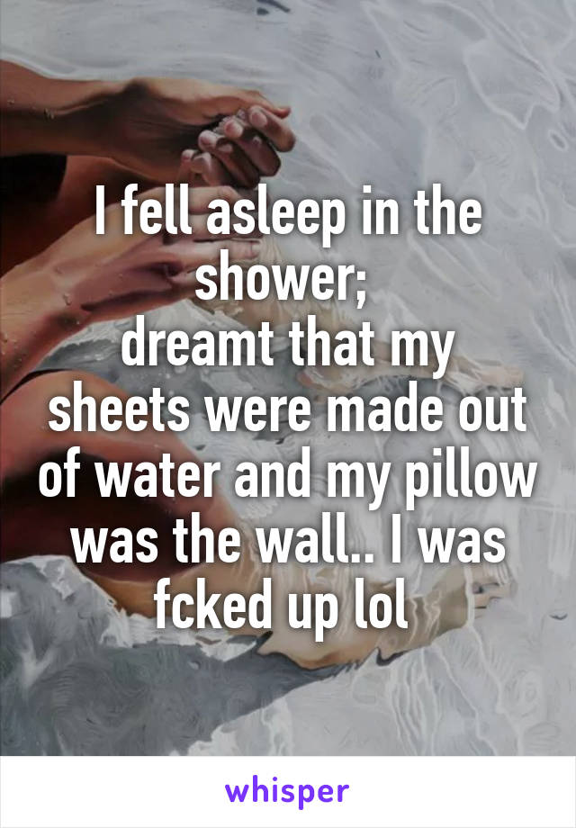 I fell asleep in the shower;  dreamt that my sheets were made out of water and my pillow was the wall.. I was fcked up lol