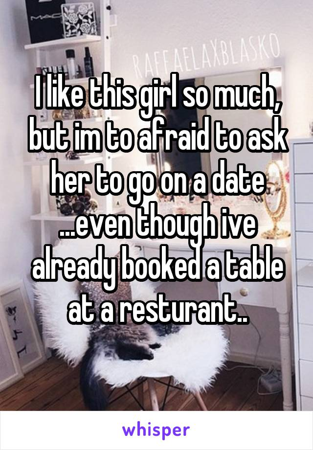 I like this girl so much, but im to afraid to ask her to go on a date ...even though ive already booked a table at a resturant..