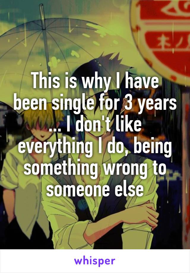 This is why I have been single for 3 years ... I don't like everything I do, being something wrong to someone else